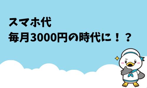 スマホ代毎月3000円の時代に!?