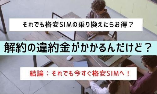 解約の違約金がかかるんだけどそれでも格安SIM?